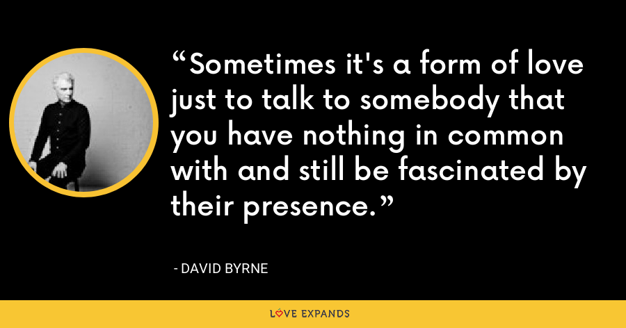 Sometimes it's a form of love just to talk to somebody that you have nothing in common with and still be fascinated by their presence. - David Byrne