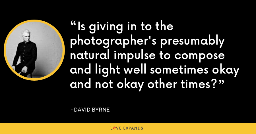 Is giving in to the photographer's presumably natural impulse to compose and light well sometimes okay and not okay other times? - David Byrne