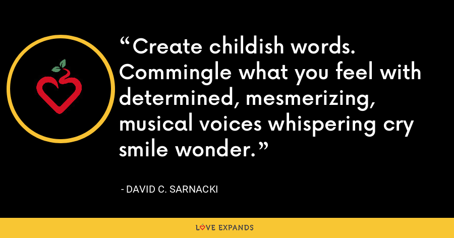 Create childish words. Commingle what you feel with determined, mesmerizing, musical voices whispering cry smile wonder. - David C. Sarnacki
