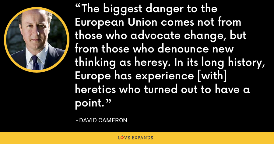 The biggest danger to the European Union comes not from those who advocate change, but from those who denounce new thinking as heresy. In its long history, Europe has experience [with] heretics who turned out to have a point. - David Cameron
