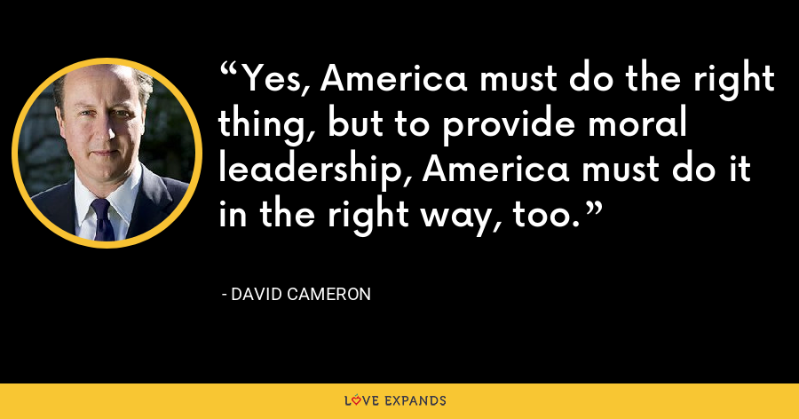 Yes, America must do the right thing, but to provide moral leadership, America must do it in the right way, too. - David Cameron