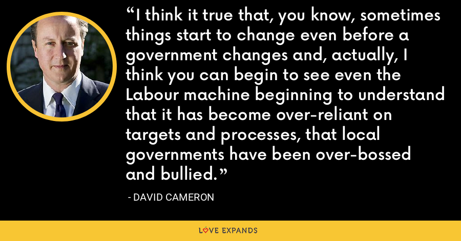 I think it true that, you know, sometimes things start to change even before a government changes and, actually, I think you can begin to see even the Labour machine beginning to understand that it has become over-reliant on targets and processes, that local governments have been over-bossed and bullied. - David Cameron