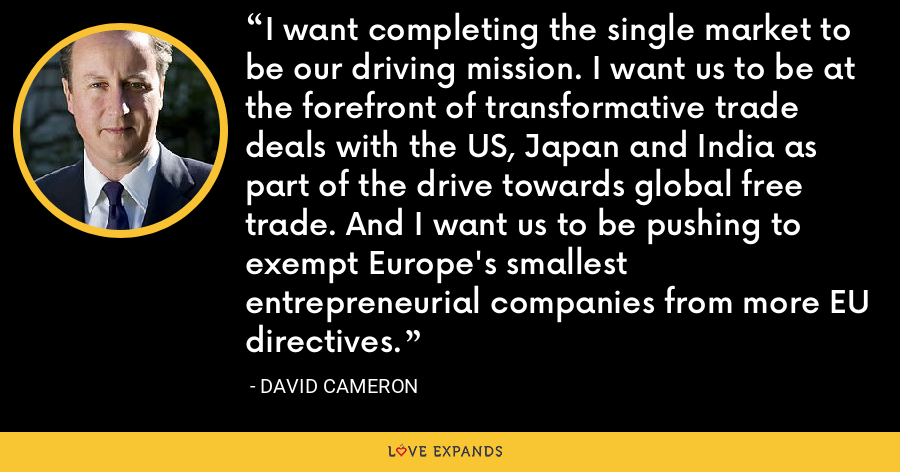 I want completing the single market to be our driving mission. I want us to be at the forefront of transformative trade deals with the US, Japan and India as part of the drive towards global free trade. And I want us to be pushing to exempt Europe's smallest entrepreneurial companies from more EU directives. - David Cameron