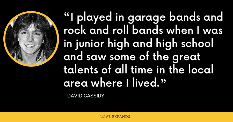 I played in garage bands and rock and roll bands when I was in junior high and high school and saw some of the great talents of all time in the local area where I lived. - David Cassidy
