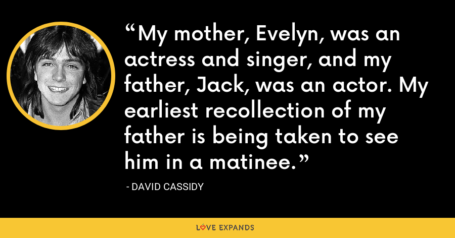 My mother, Evelyn, was an actress and singer, and my father, Jack, was an actor. My earliest recollection of my father is being taken to see him in a matinee. - David Cassidy