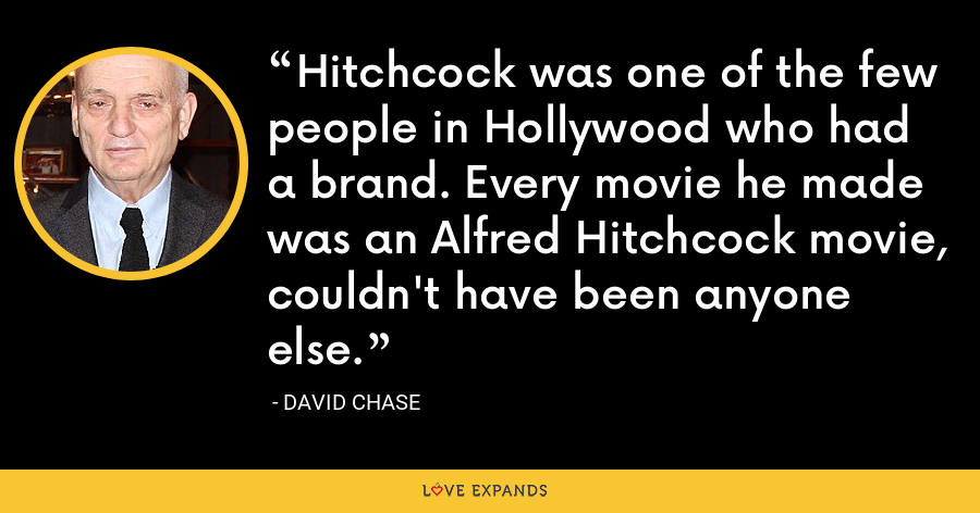 Hitchcock was one of the few people in Hollywood who had a brand. Every movie he made was an Alfred Hitchcock movie, couldn't have been anyone else. - David Chase