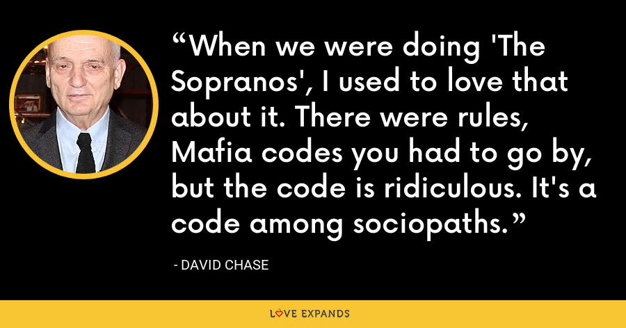 When we were doing 'The Sopranos', I used to love that about it. There were rules, Mafia codes you had to go by, but the code is ridiculous. It's a code among sociopaths. - David Chase