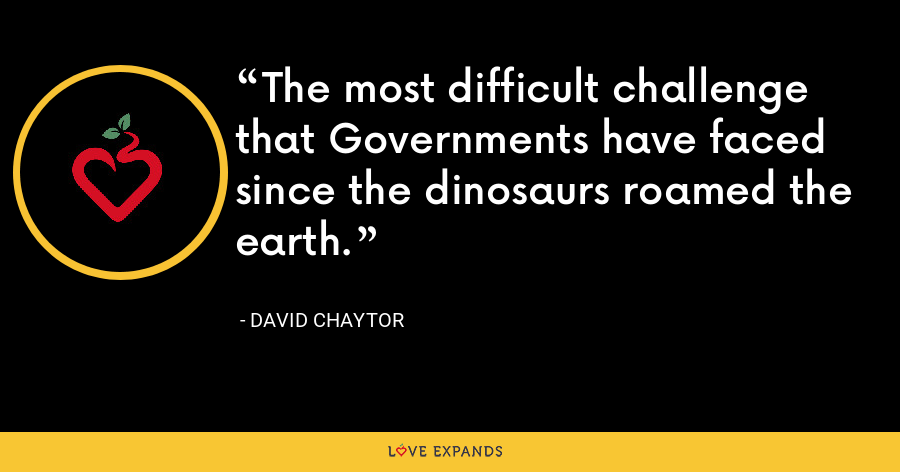 The most difficult challenge that Governments have faced since the dinosaurs roamed the earth. - David Chaytor