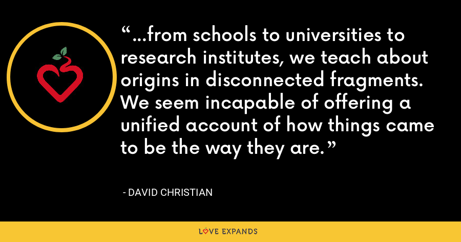 ...from schools to universities to research institutes, we teach about origins in disconnected fragments. We seem incapable of offering a unified account of how things came to be the way they are. - David Christian