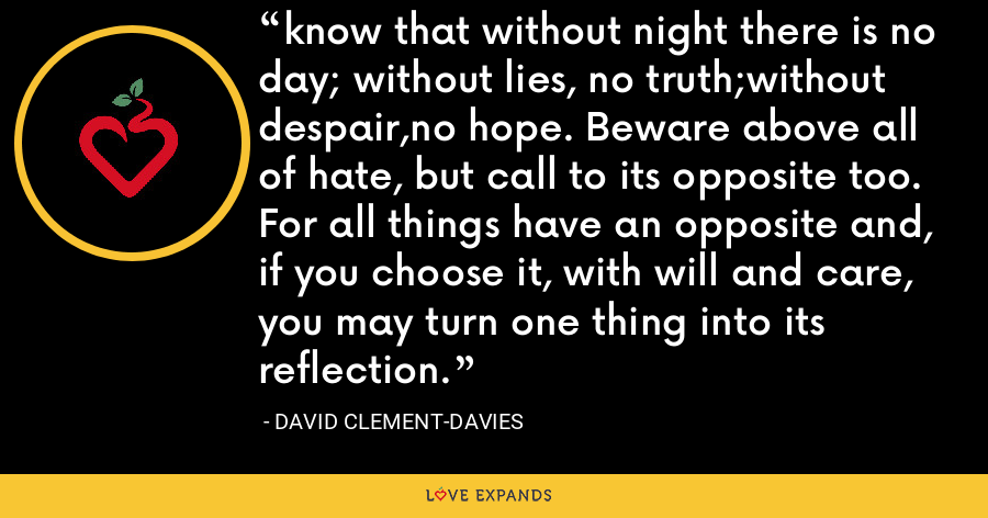 know that without night there is no day; without lies, no truth;without despair,no hope. Beware above all of hate, but call to its opposite too. For all things have an opposite and, if you choose it, with will and care, you may turn one thing into its reflection. - David Clement-Davies