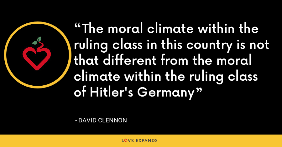 The moral climate within the ruling class in this country is not that different from the moral climate within the ruling class of Hitler's Germany - David Clennon