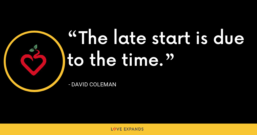 The late start is due to the time. - David Coleman