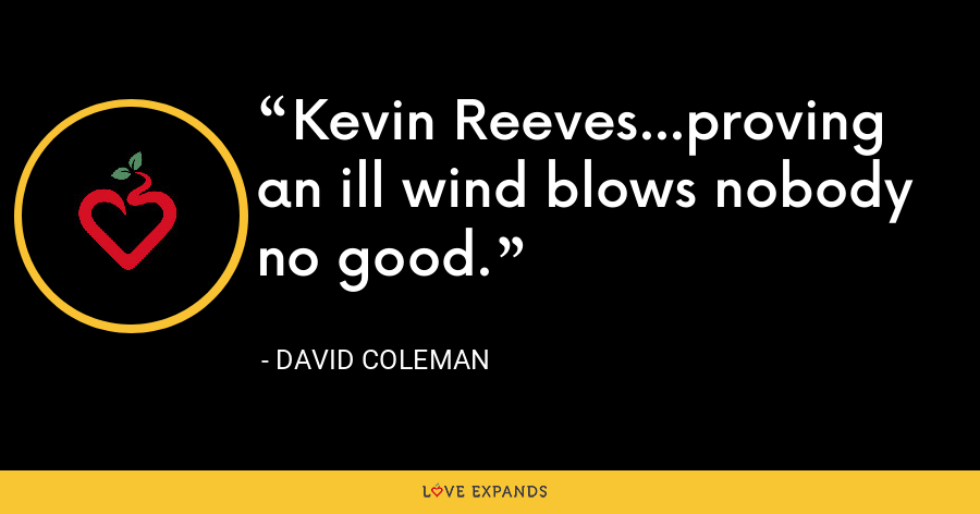 Kevin Reeves...proving an ill wind blows nobody no good. - David Coleman