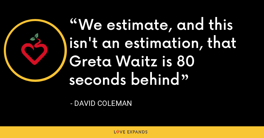 We estimate, and this isn't an estimation, that Greta Waitz is 80 seconds behind - David Coleman