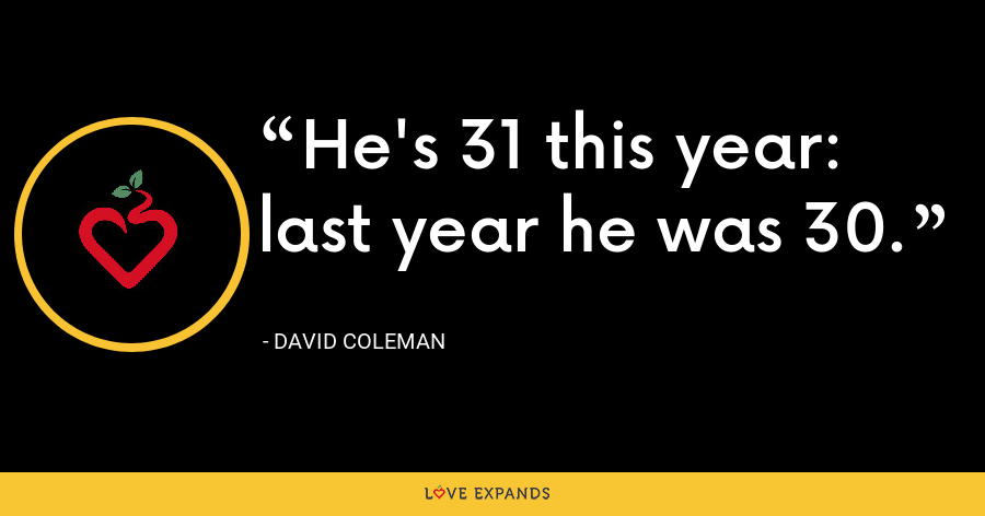 He's 31 this year: last year he was 30. - David Coleman