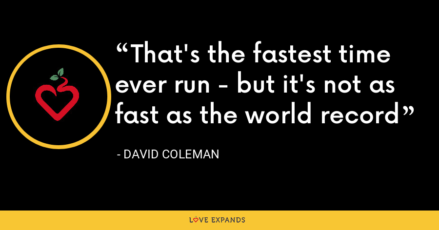 That's the fastest time ever run - but it's not as fast as the world record - David Coleman