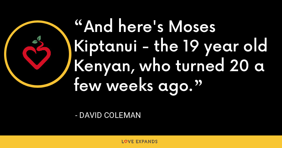 And here's Moses Kiptanui - the 19 year old Kenyan, who turned 20 a few weeks ago. - David Coleman