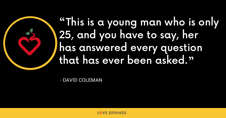 This is a young man who is only 25, and you have to say, her has answered every question that has ever been asked. - David Coleman