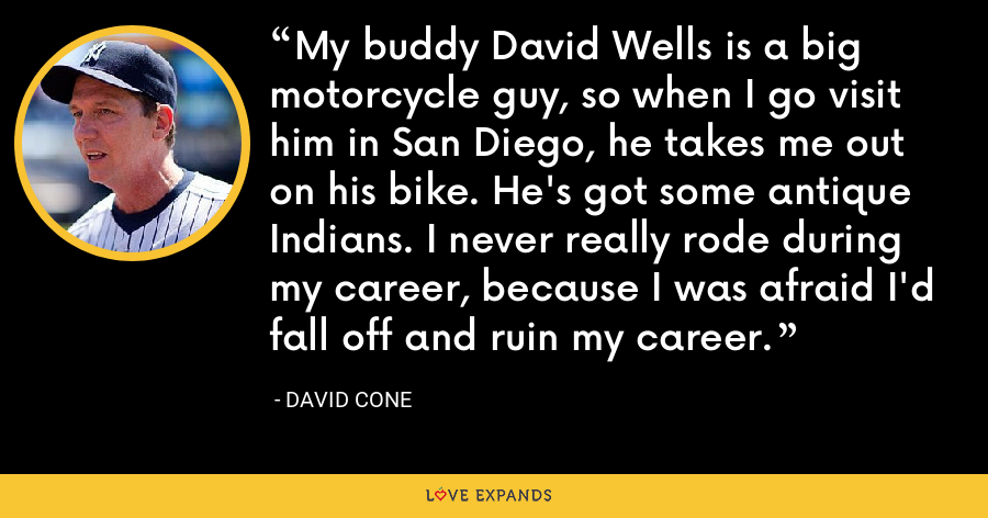 My buddy David Wells is a big motorcycle guy, so when I go visit him in San Diego, he takes me out on his bike. He's got some antique Indians. I never really rode during my career, because I was afraid I'd fall off and ruin my career. - David Cone