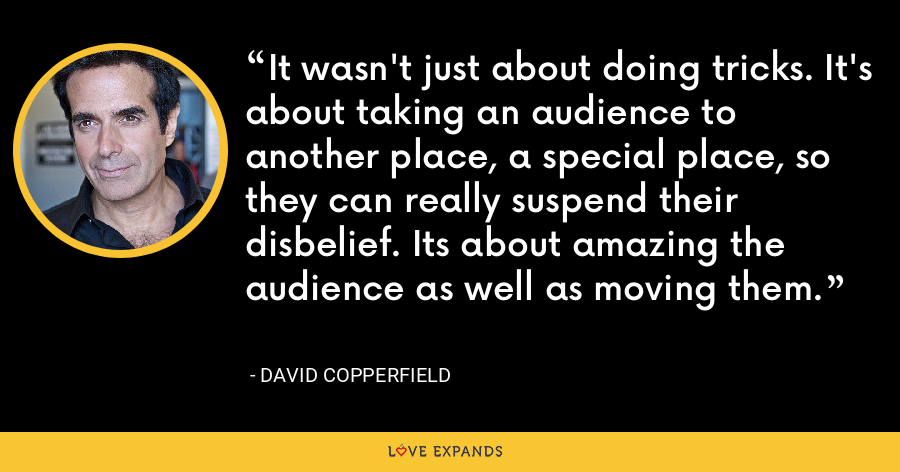 It wasn't just about doing tricks. It's about taking an audience to another place, a special place, so they can really suspend their disbelief. Its about amazing the audience as well as moving them. - David Copperfield