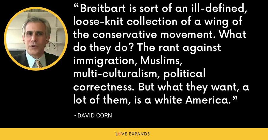 Breitbart is sort of an ill-defined, loose-knit collection of a wing of the conservative movement. What do they do? The rant against immigration, Muslims, multi-culturalism, political correctness. But what they want, a lot of them, is a white America. - David Corn