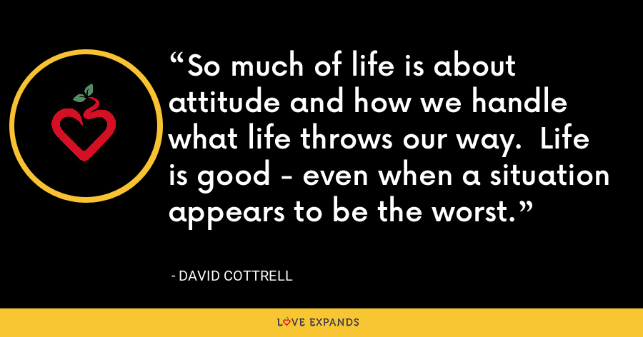 So much of life is about attitude and how we handle what life throws our way. Life is good - even when a situation appears to be the worst. - David Cottrell