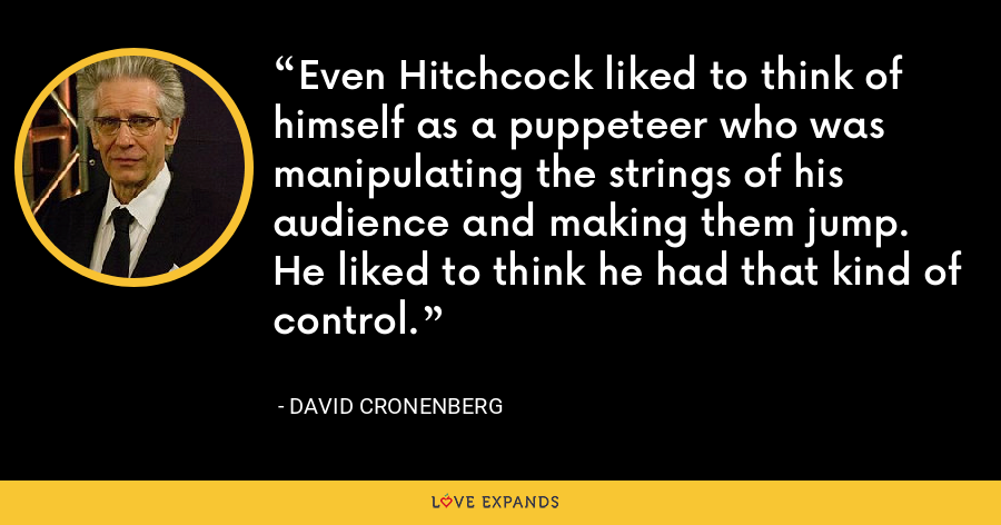 Even Hitchcock liked to think of himself as a puppeteer who was manipulating the strings of his audience and making them jump. He liked to think he had that kind of control. - David Cronenberg