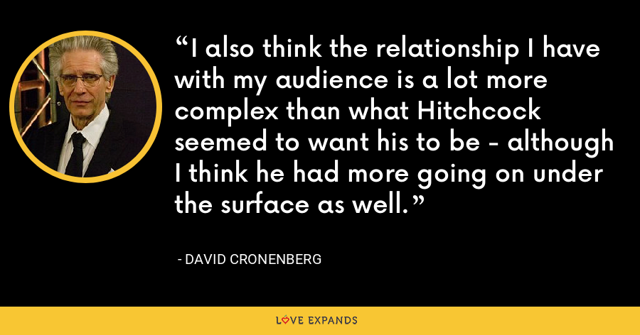 I also think the relationship I have with my audience is a lot more complex than what Hitchcock seemed to want his to be - although I think he had more going on under the surface as well. - David Cronenberg