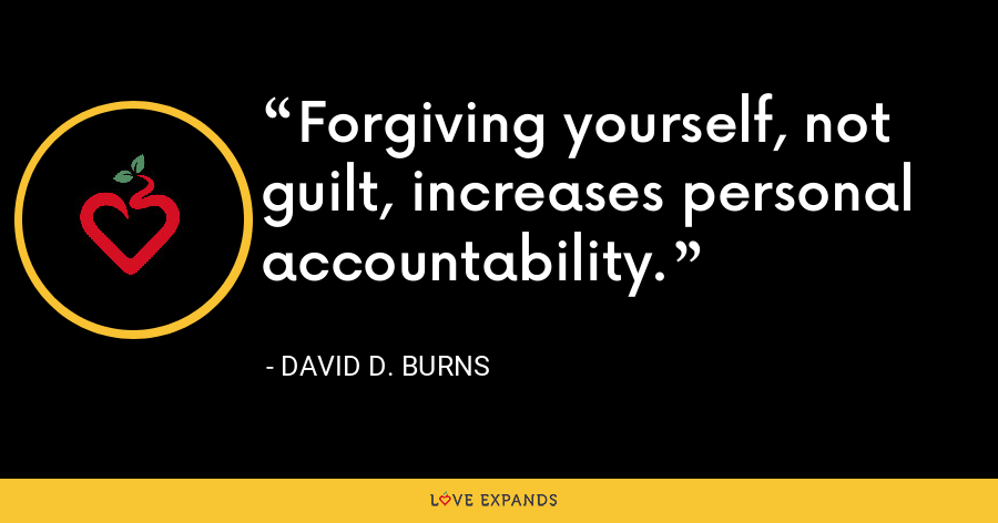Forgiving yourself, not guilt, increases personal accountability. - David D. Burns