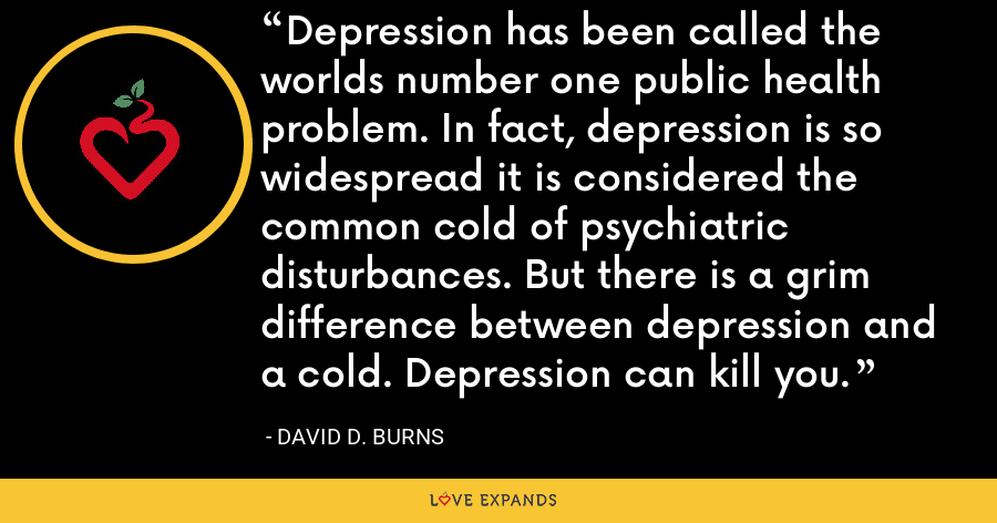 Depression has been called the worlds number one public health problem. In fact, depression is so widespread it is considered the common cold of psychiatric disturbances. But there is a grim difference between depression and a cold. Depression can kill you. - David D. Burns