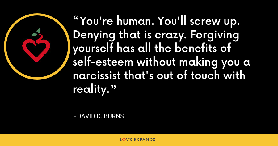 You're human. You'll screw up. Denying that is crazy. Forgiving yourself has all the benefits of self-esteem without making you a narcissist that's out of touch with reality. - David D. Burns