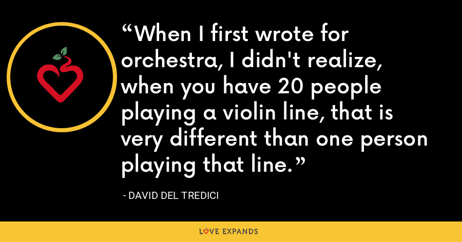 When I first wrote for orchestra, I didn't realize, when you have 20 people playing a violin line, that is very different than one person playing that line. - David Del Tredici