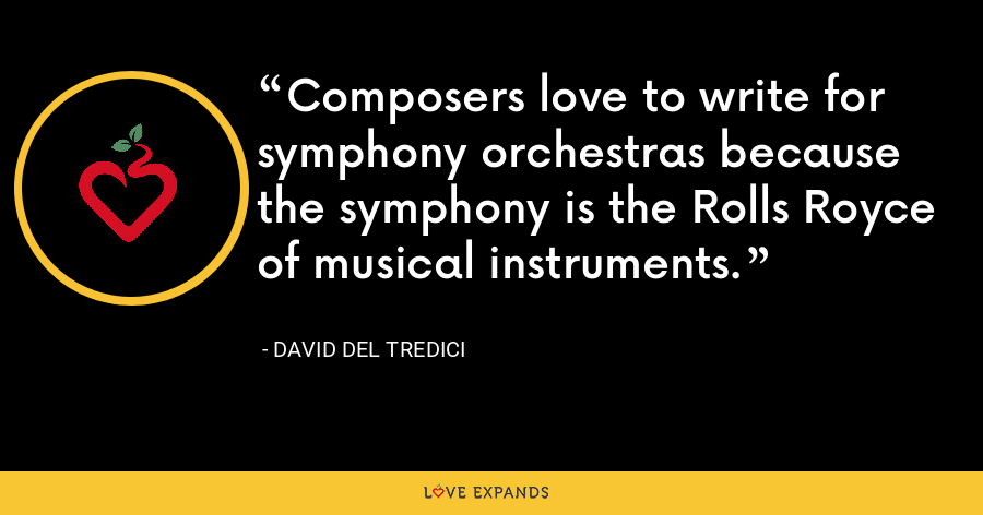 Composers love to write for symphony orchestras because the symphony is the Rolls Royce of musical instruments. - David Del Tredici