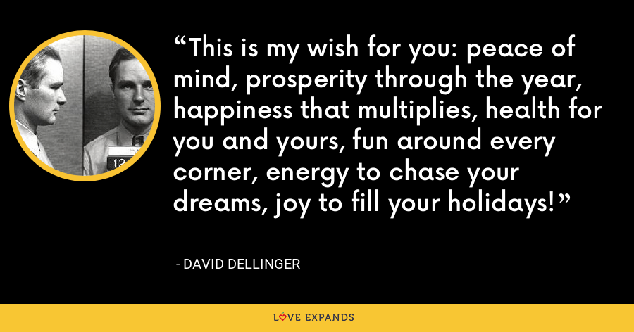 This is my wish for you: peace of mind, prosperity through the year, happiness that multiplies, health for you and yours, fun around every corner, energy to chase your dreams, joy to fill your holidays! - David Dellinger