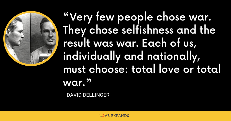 Very few people chose war. They chose selfishness and the result was war. Each of us, individually and nationally, must choose: total love or total war. - David Dellinger