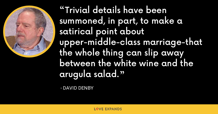 Trivial details have been summoned, in part, to make a satirical point about upper-middle-class marriage-that the whole thing can slip away between the white wine and the arugula salad. - David Denby