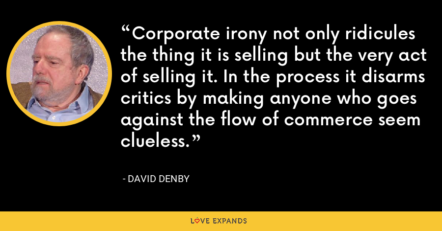 Corporate irony not only ridicules the thing it is selling but the very act of selling it. In the process it disarms critics by making anyone who goes against the flow of commerce seem clueless. - David Denby