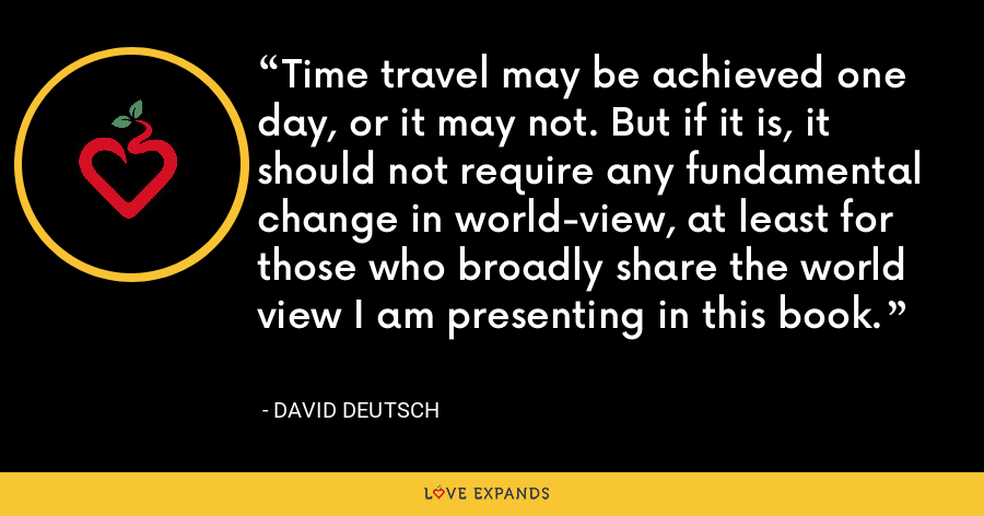 Time travel may be achieved one day, or it may not. But if it is, it should not require any fundamental change in world-view, at least for those who broadly share the world view I am presenting in this book. - David Deutsch