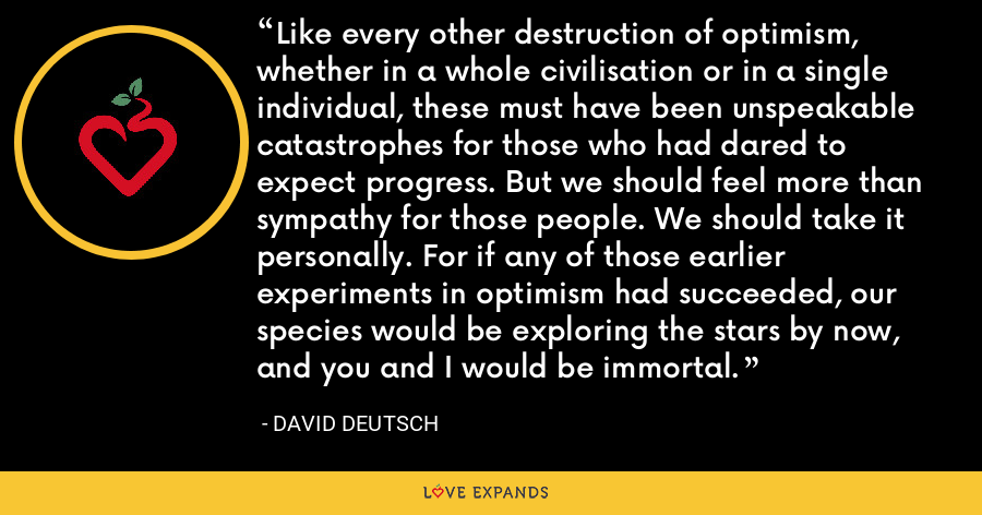 Like every other destruction of optimism, whether in a whole civilisation or in a single individual, these must have been unspeakable catastrophes for those who had dared to expect progress. But we should feel more than sympathy for those people. We should take it personally. For if any of those earlier experiments in optimism had succeeded, our species would be exploring the stars by now, and you and I would be immortal. - David Deutsch