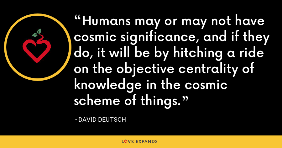 Humans may or may not have cosmic significance, and if they do, it will be by hitching a ride on the objective centrality of knowledge in the cosmic scheme of things. - David Deutsch