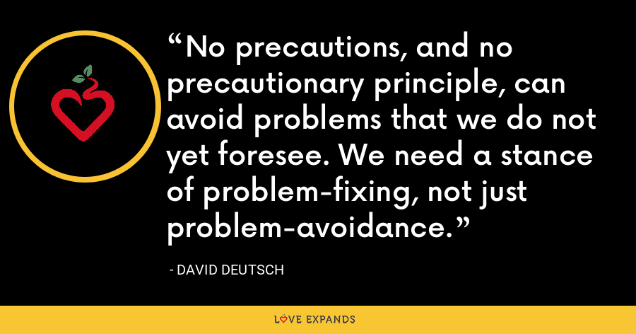 No precautions, and no precautionary principle, can avoid problems that we do not yet foresee. We need a stance of problem-fixing, not just problem-avoidance. - David Deutsch