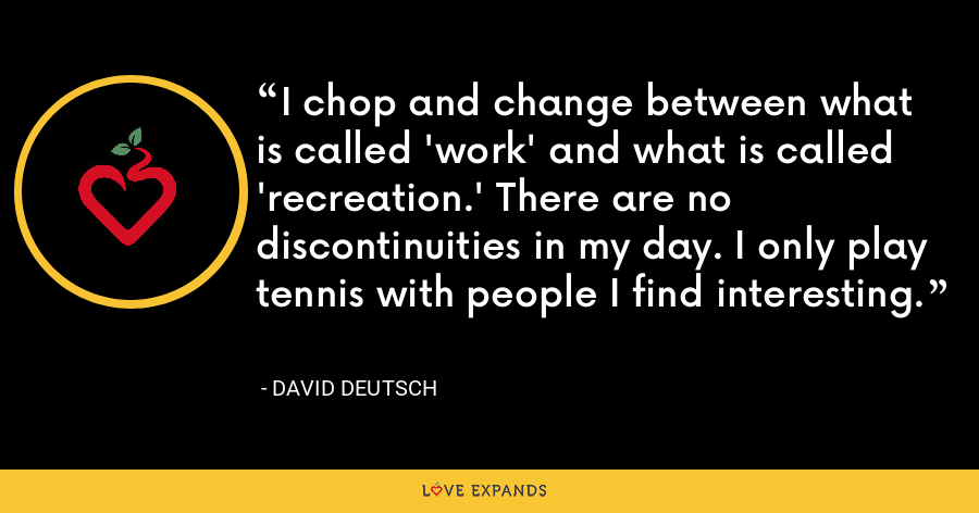 I chop and change between what is called 'work' and what is called 'recreation.' There are no discontinuities in my day. I only play tennis with people I find interesting. - David Deutsch