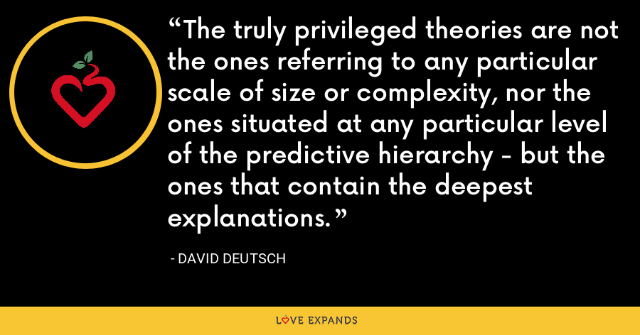 The truly privileged theories are not the ones referring to any particular scale of size or complexity, nor the ones situated at any particular level of the predictive hierarchy - but the ones that contain the deepest explanations. - David Deutsch