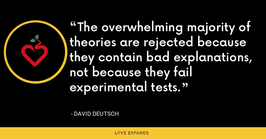 The overwhelming majority of theories are rejected because they contain bad explanations, not because they fail experimental tests. - David Deutsch