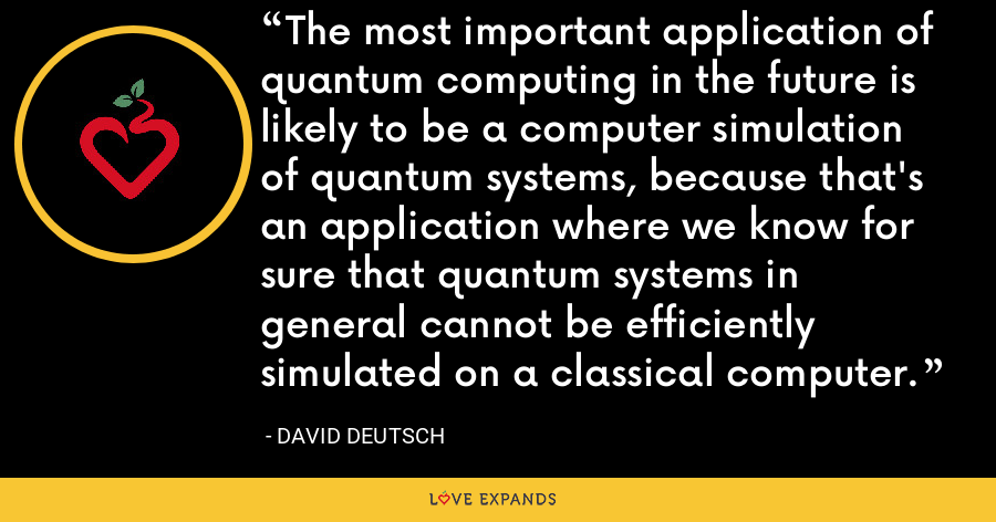 The most important application of quantum computing in the future is likely to be a computer simulation of quantum systems, because that's an application where we know for sure that quantum systems in general cannot be efficiently simulated on a classical computer. - David Deutsch
