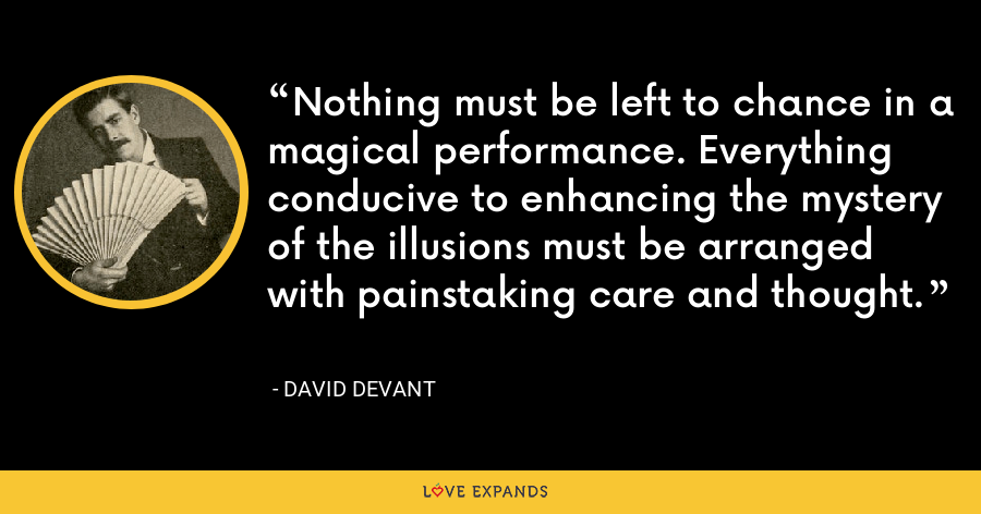 Nothing must be left to chance in a magical performance. Everything conducive to enhancing the mystery of the illusions must be arranged with painstaking care and thought. - David Devant