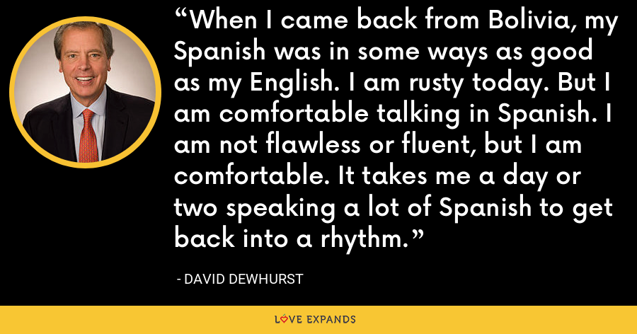 When I came back from Bolivia, my Spanish was in some ways as good as my English. I am rusty today. But I am comfortable talking in Spanish. I am not flawless or fluent, but I am comfortable. It takes me a day or two speaking a lot of Spanish to get back into a rhythm. - David Dewhurst