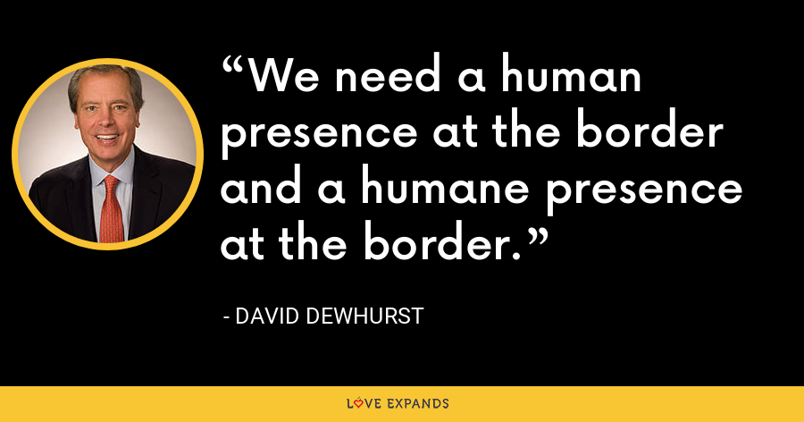 We need a human presence at the border and a humane presence at the border. - David Dewhurst