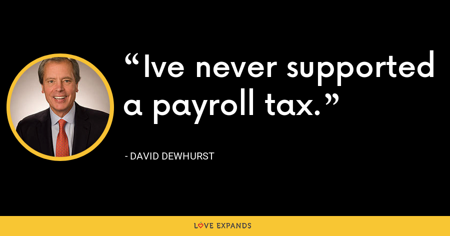 Ive never supported a payroll tax. - David Dewhurst