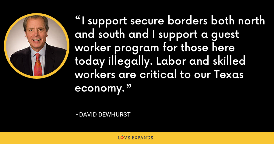 I support secure borders both north and south and I support a guest worker program for those here today illegally. Labor and skilled workers are critical to our Texas economy. - David Dewhurst